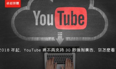2018 年起,YouTube 將不再支持 30 秒強制廣告,你怎麼看?